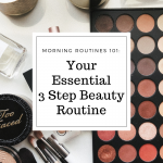 Morning Routines 101: Your Essential 3 Step Beauty Routine